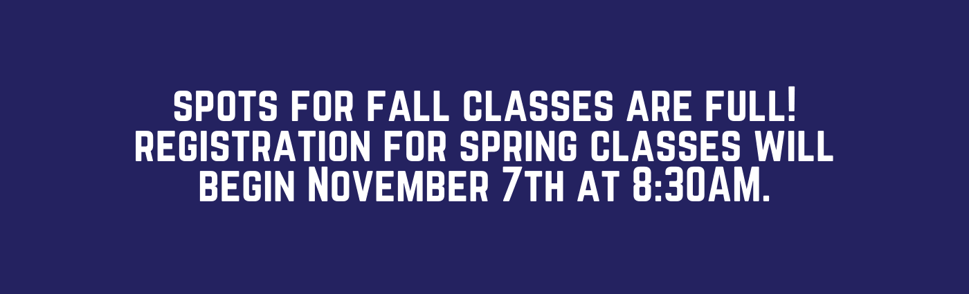 spots for fall classes are full! registration for spring classes will begin November 7th at